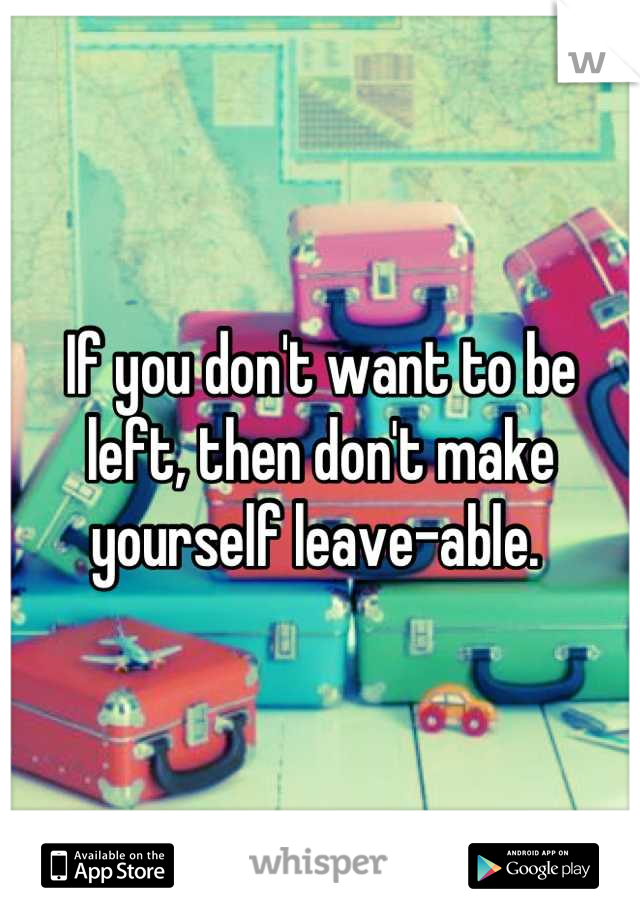 If you don't want to be left, then don't make yourself leave-able.