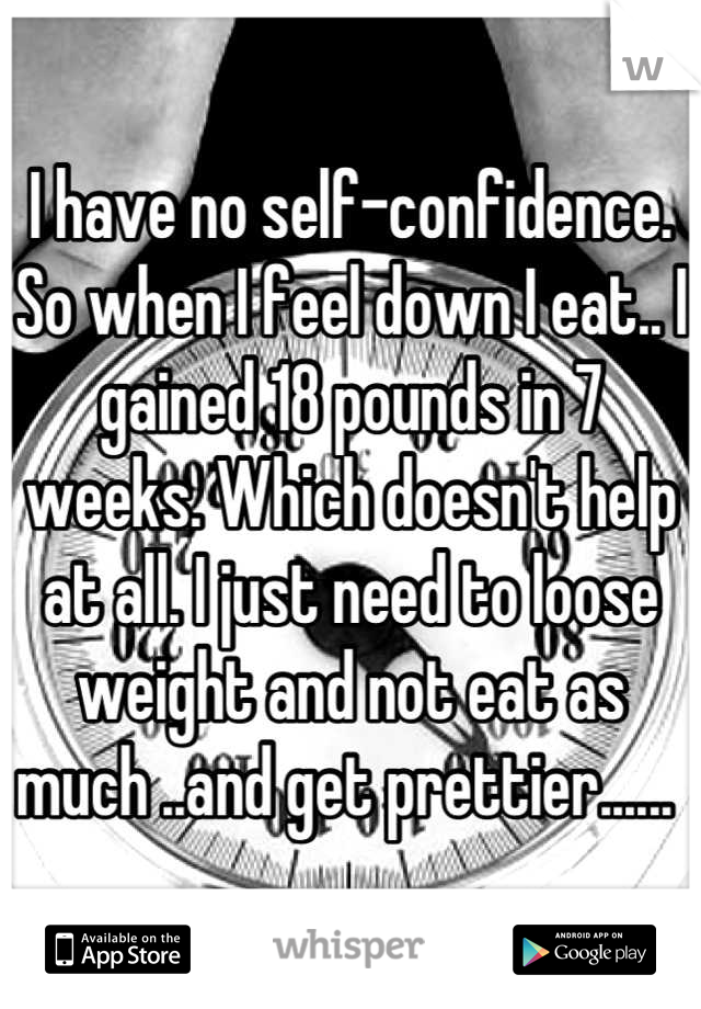 I have no self-confidence. So when I feel down I eat.. I gained 18 pounds in 7 weeks. Which doesn't help at all. I just need to loose weight and not eat as much ..and get prettier......