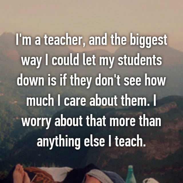I'm a teacher, and the biggest way I could let my students down is if they don't see how much I care about them. I worry about that more than anything else I teach.
