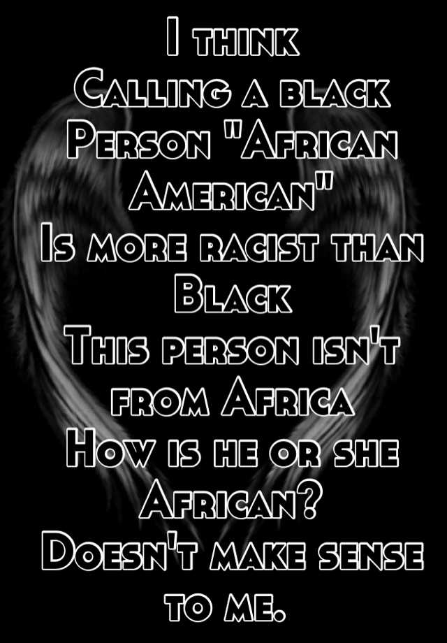Making Sense Of African American >> I Think Calling A Black Person African American Is More