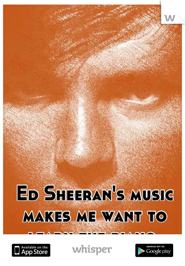 Ed Sheeran's music makes me want to learn the piano.
