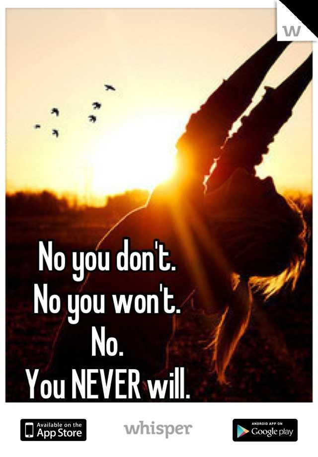 No you don't. No you won't. No. You NEVER will.