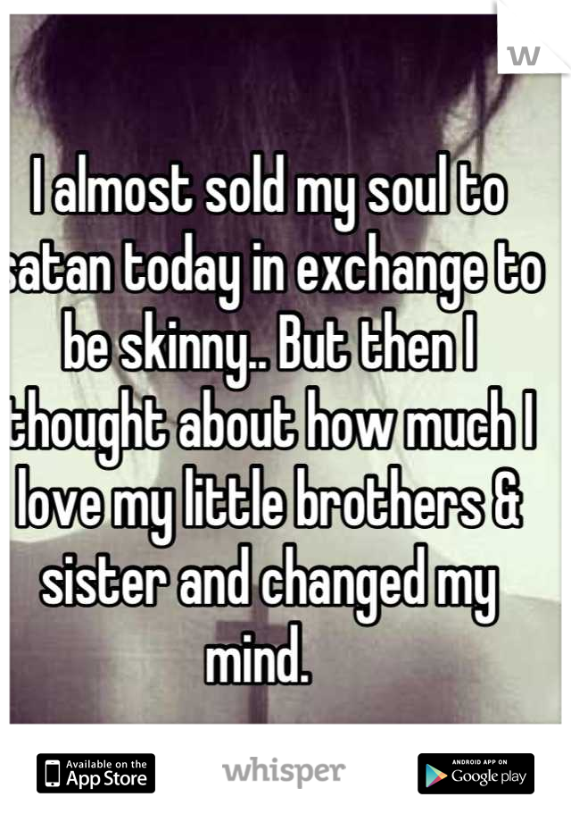 I almost sold my soul to satan today in exchange to be skinny.. But then I thought about how much I love my little brothers & sister and changed my mind.