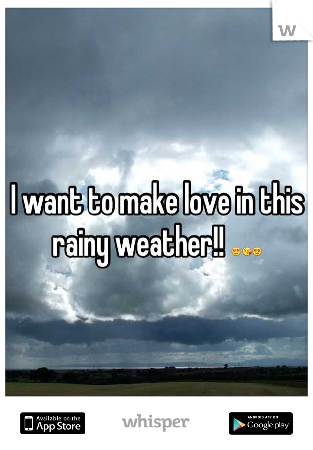 I want to make love in this rainy weather!! 😍😘😍