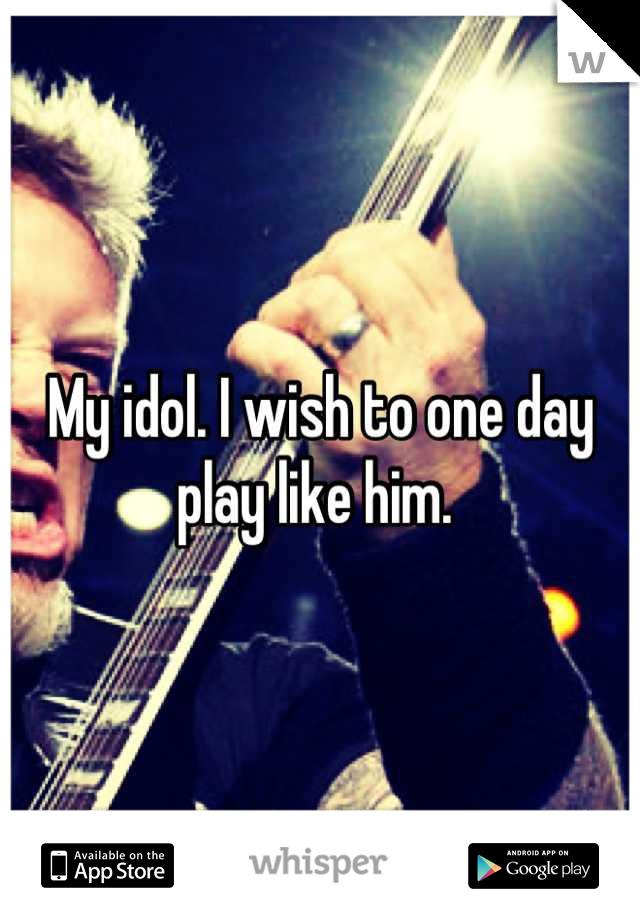My idol. I wish to one day play like him.