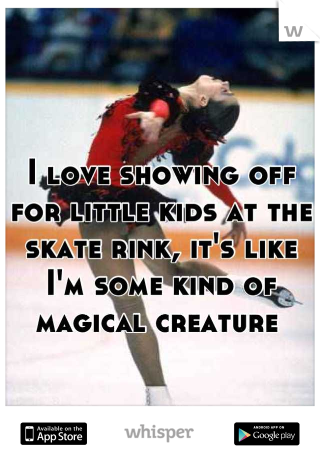 I love showing off for little kids at the skate rink, it's like I'm some kind of magical creature