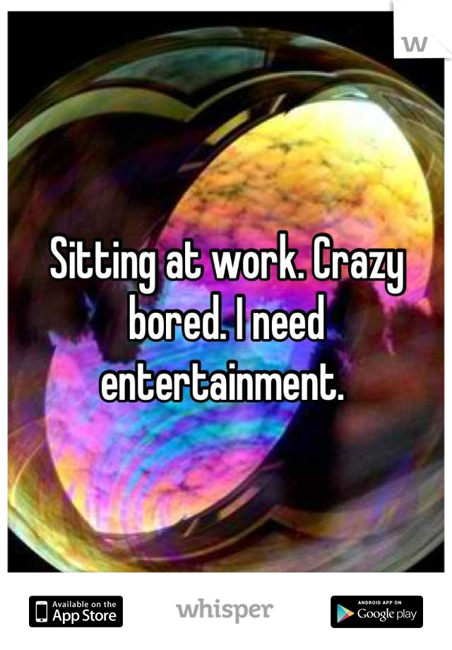 Sitting at work. Crazy bored. I need entertainment.