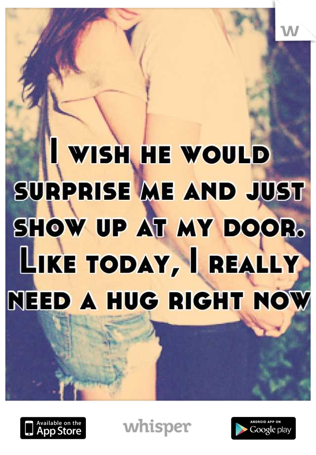 I wish he would surprise me and just show up at my door.  Like today, I really need a hug right now