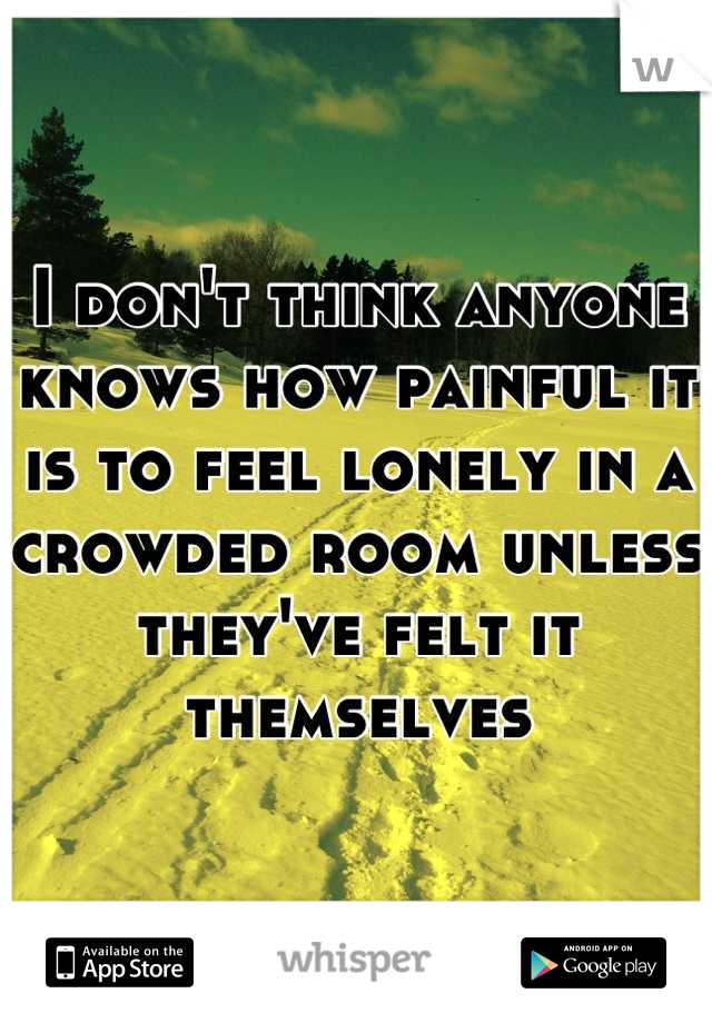 I don't think anyone knows how painful it is to feel lonely in a crowded room unless they've felt it themselves