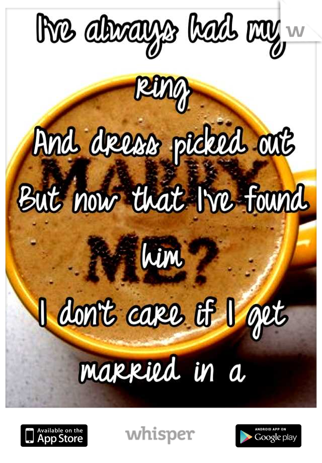 I've always had my ring And dress picked out But now that I've found him I don't care if I get married in a Paper bag with a ring pop