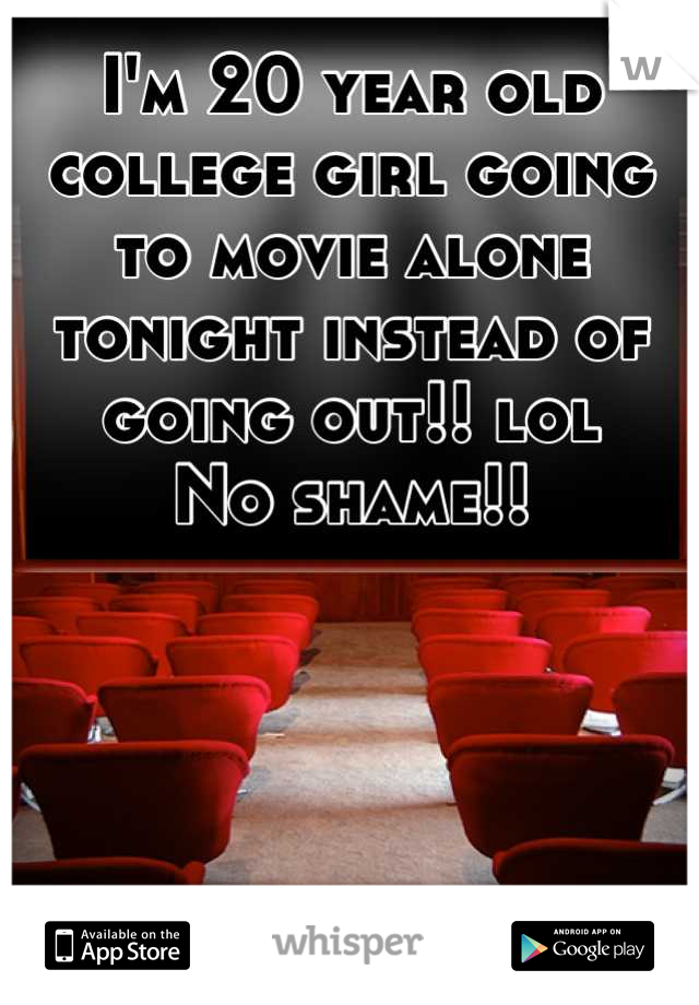 I'm 20 year old college girl going to movie alone tonight instead of going out!! lol No shame!!