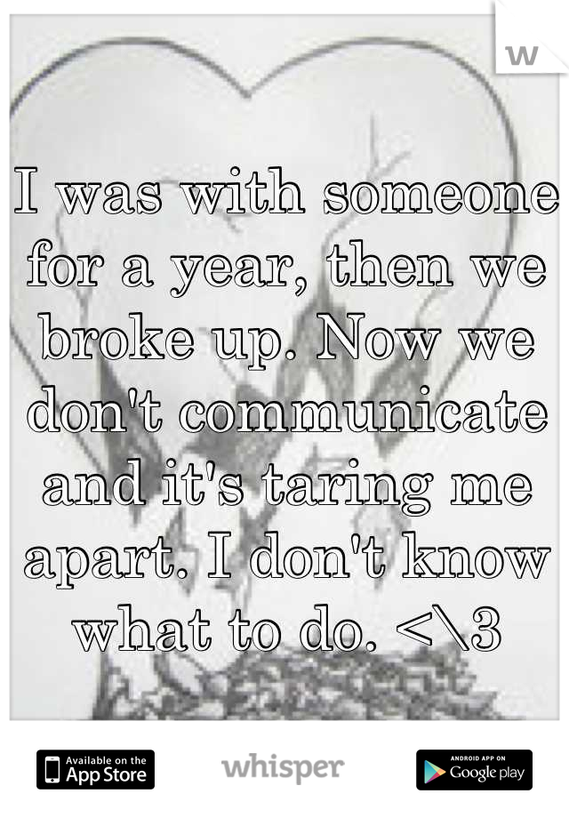 I was with someone for a year, then we broke up. Now we don't communicate and it's taring me apart. I don't know what to do. <\3