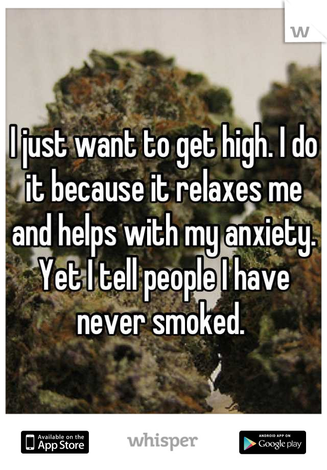 I just want to get high. I do it because it relaxes me and helps with my anxiety. Yet I tell people I have never smoked.