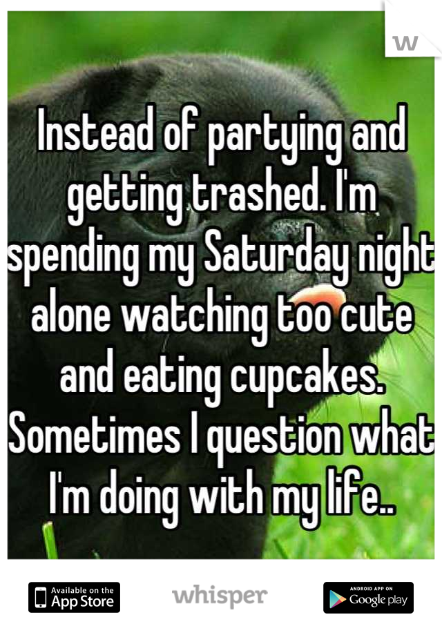 Instead of partying and getting trashed. I'm spending my Saturday night alone watching too cute and eating cupcakes. Sometimes I question what I'm doing with my life..