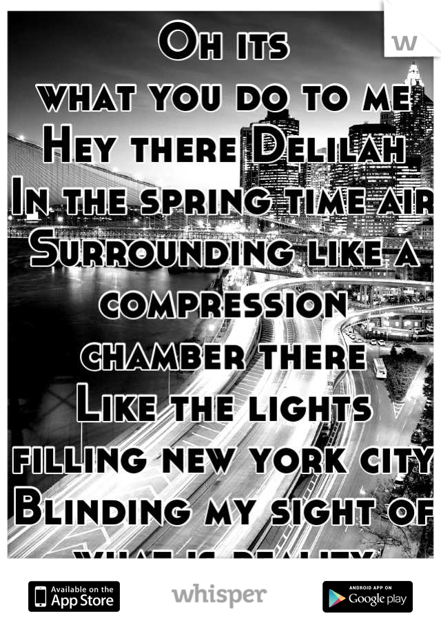 Oh its what you do to me Hey there Delilah In the spring time air Surrounding like a compression chamber there Like the lights filling new york city Blinding my sight of what is reality