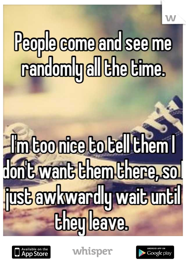 People come and see me randomly all the time.    I'm too nice to tell them I don't want them there, so I just awkwardly wait until they leave.