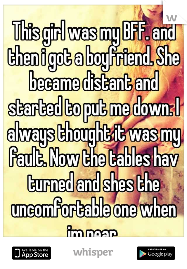 This girl was my BFF. and then i got a boyfriend. She became distant and started to put me down. I always thought it was my fault. Now the tables hav turned and shes the uncomfortable one when im near.