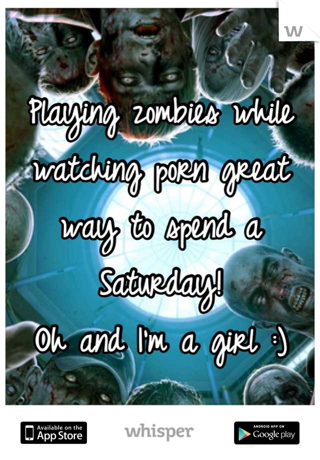 Playing zombies while watching porn great way to spend a Saturday! Oh and I'm a girl :)