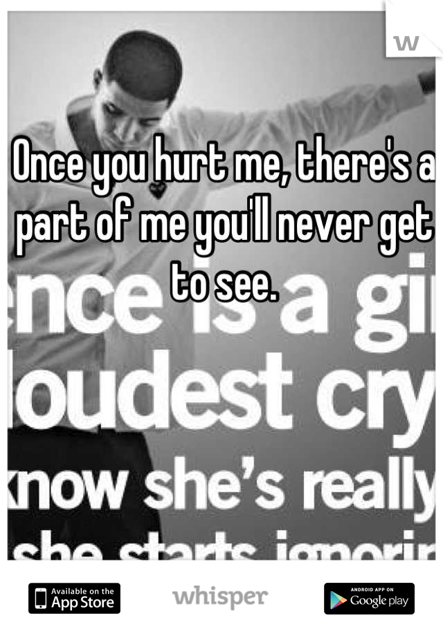 Once you hurt me, there's a part of me you'll never get to see.
