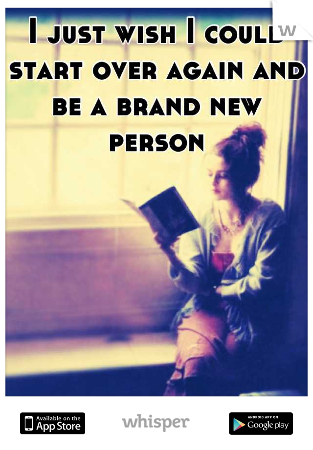 I just wish I could start over again and be a brand new person