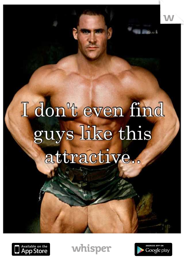 I don't even find guys like this attractive..