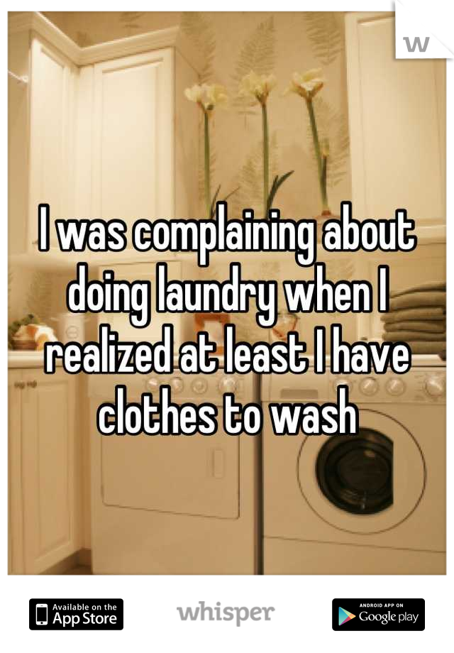 I was complaining about doing laundry when I realized at least I have clothes to wash