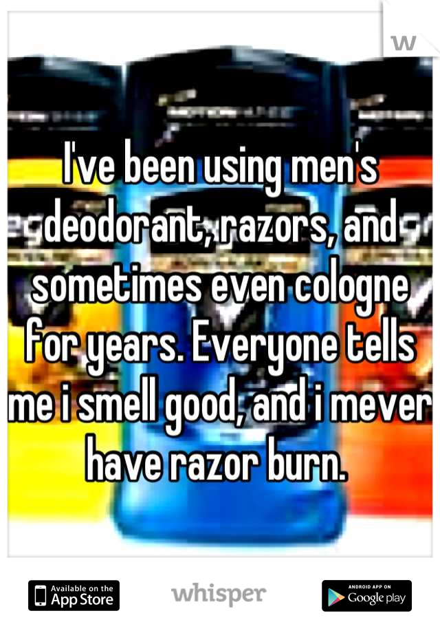 I've been using men's deodorant, razors, and sometimes even cologne for years. Everyone tells me i smell good, and i mever have razor burn.