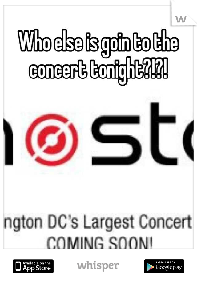 Who else is goin to the concert tonight?!?!