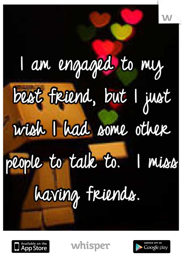 I am engaged to my best friend, but I just wish I had some other people to talk to.  I miss having friends.