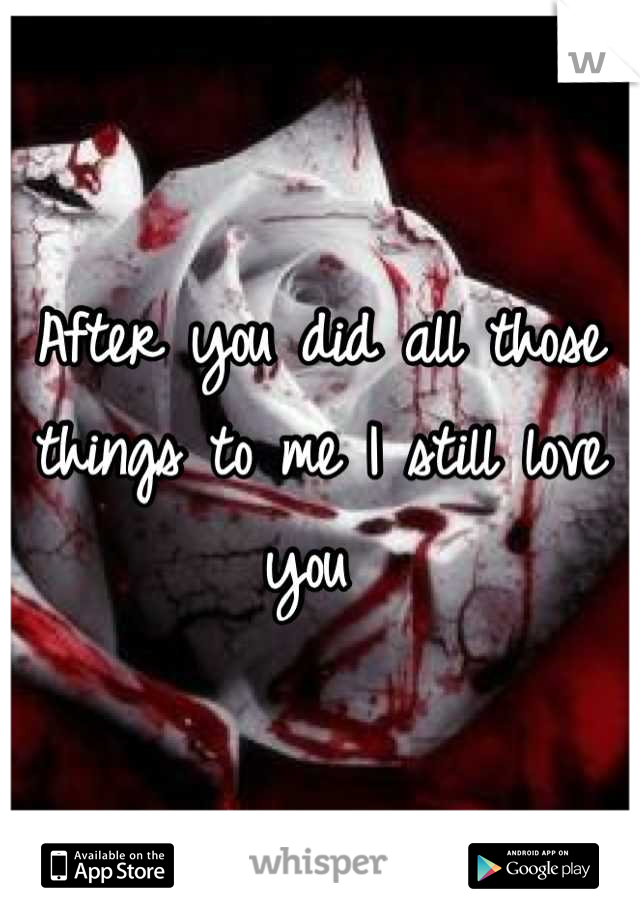 After you did all those things to me I still love you