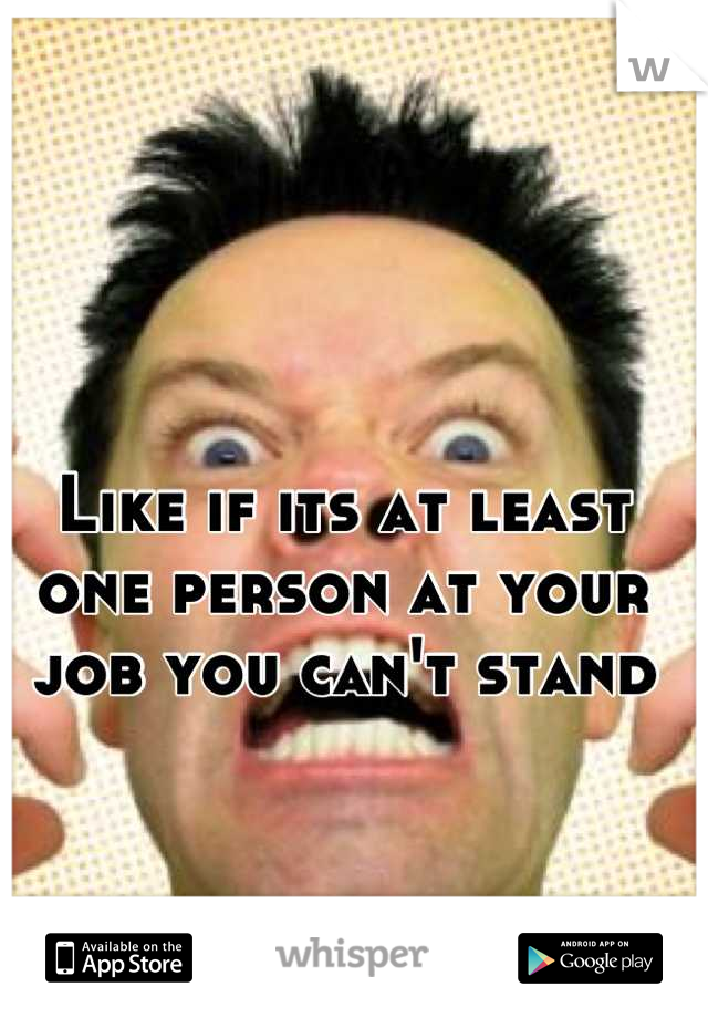 Like if its at least one person at your job you can't stand