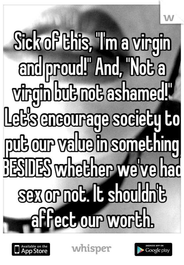 "Sick of this, ""I'm a virgin and proud!"" And, ""Not a virgin but not ashamed!"" Let's encourage society to put our value in something BESIDES whether we've had sex or not. It shouldn't affect our worth."