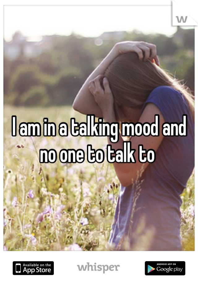 I am in a talking mood and no one to talk to