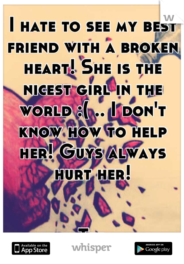 I hate to see my best friend with a broken heart! She is the nicest girl in the world :( .. I don't know how to help her! Guys always hurt her!   Ted