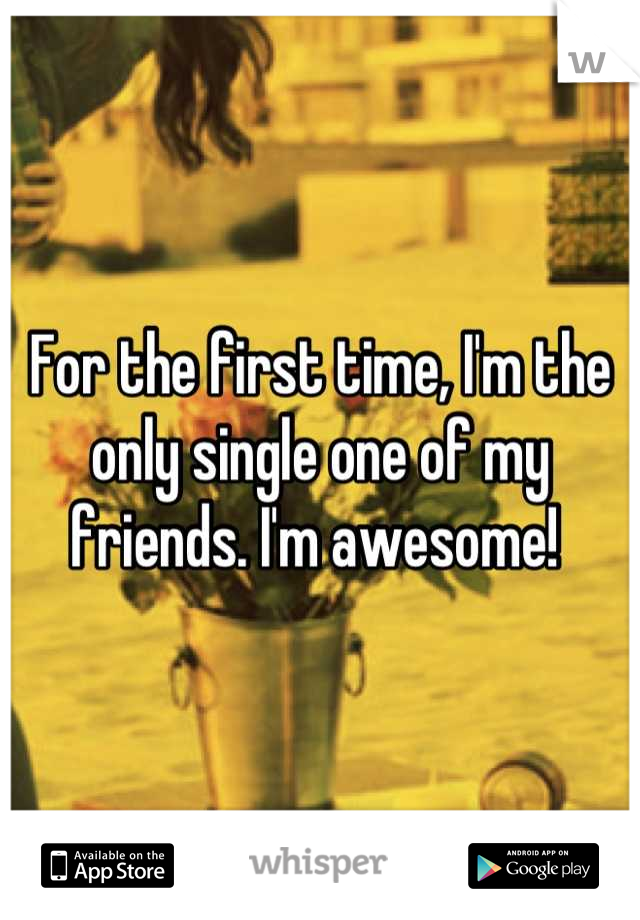 For the first time, I'm the only single one of my friends. I'm awesome!