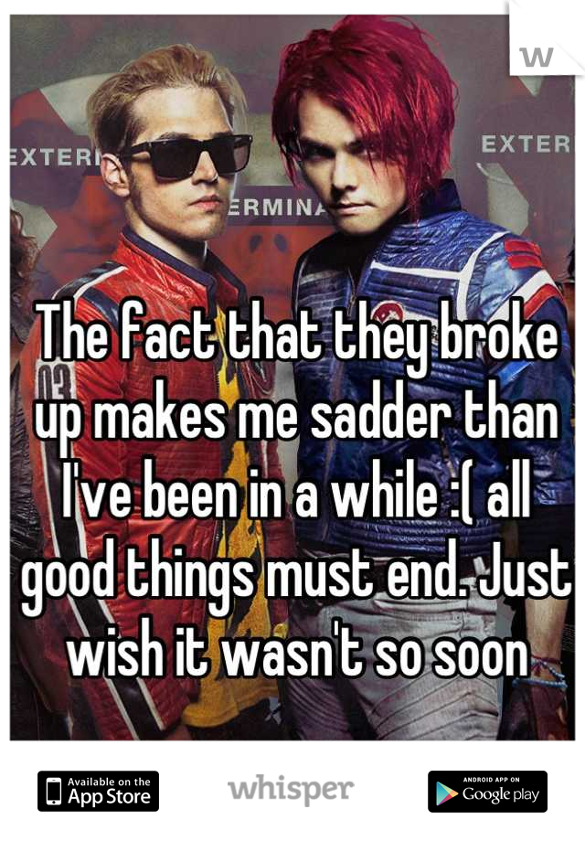 The fact that they broke up makes me sadder than I've been in a while :( all good things must end. Just wish it wasn't so soon