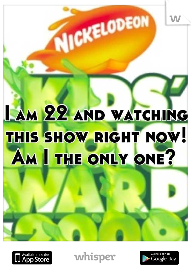 I am 22 and watching this show right now! Am I the only one?