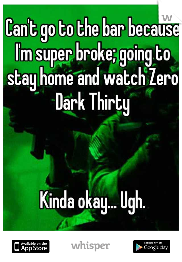 Can't go to the bar because I'm super broke; going to stay home and watch Zero Dark Thirty     Kinda okay... Ugh.