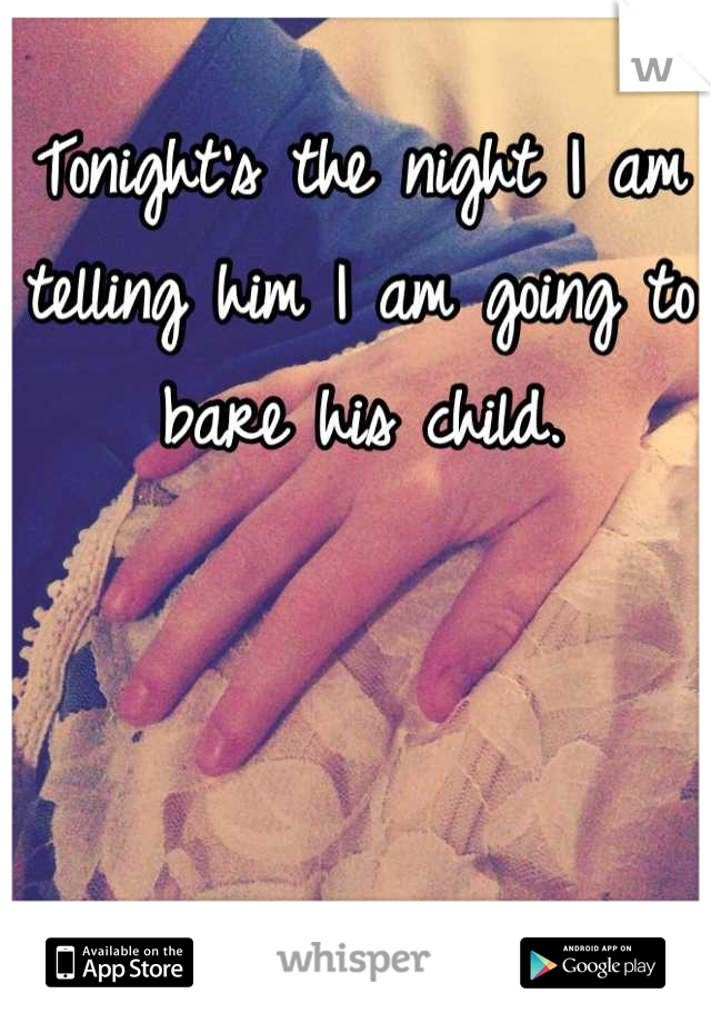 Tonight's the night I am telling him I am going to bare his child.