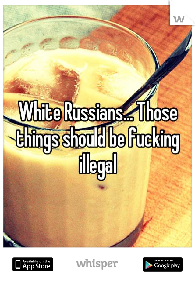 White Russians... Those things should be fucking illegal