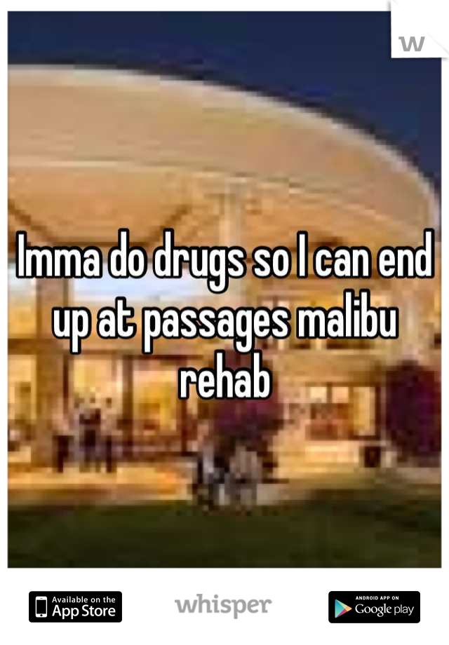 Imma do drugs so I can end up at passages malibu rehab