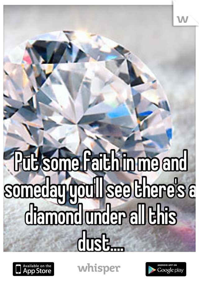 Put some faith in me and someday you'll see there's a diamond under all this dust....
