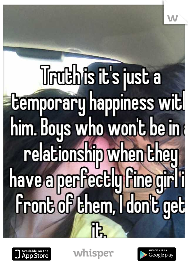 Truth is it's just a temporary happiness with him. Boys who won't be in a relationship when they have a perfectly fine girl in front of them, I don't get it.