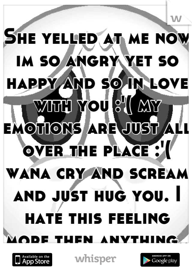 She yelled at me now im so angry yet so happy and so in love with you :'( my emotions are just all over the place :'( wana cry and scream and just hug you. I hate this feeling more then anything..
