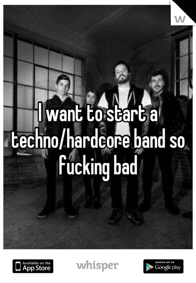 I want to start a techno/hardcore band so fucking bad