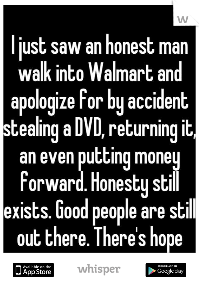 I just saw an honest man walk into Walmart and apologize for by accident stealing a DVD, returning it, an even putting money forward. Honesty still exists. Good people are still out there. There's hope