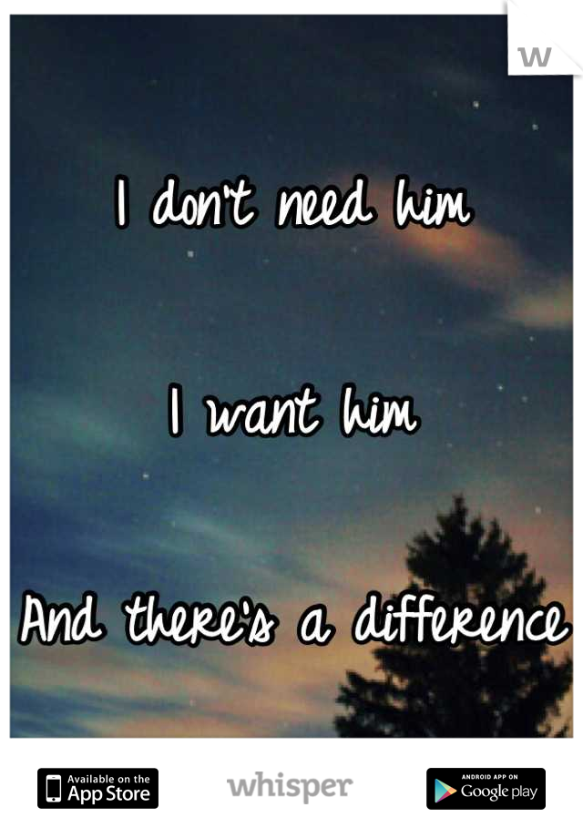 I don't need him  I want him  And there's a difference
