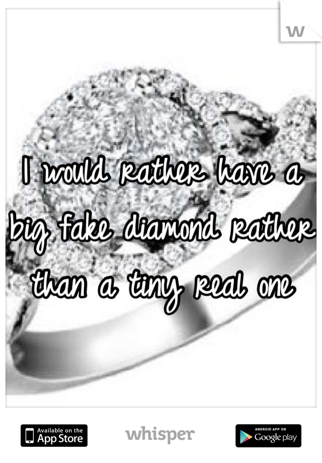 I would rather have a big fake diamond rather than a tiny real one