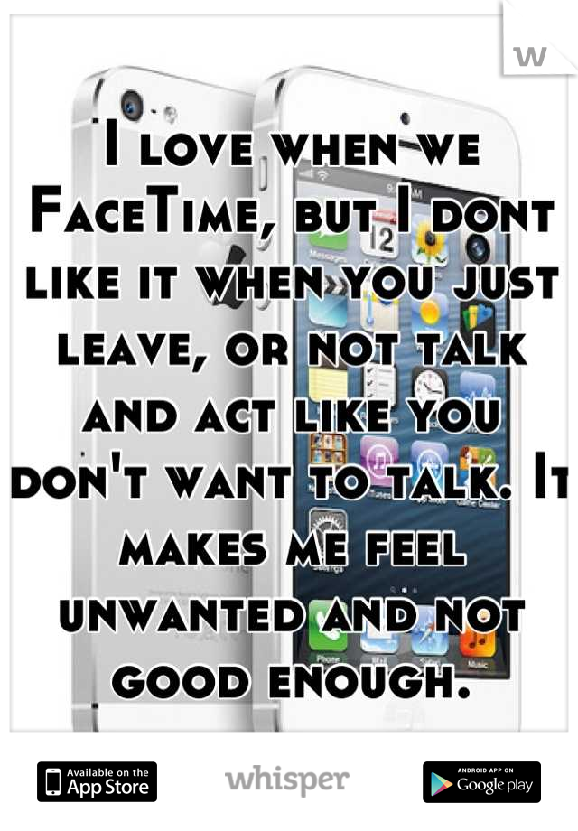 I love when we FaceTime, but I dont like it when you just leave, or not talk and act like you don't want to talk. It makes me feel unwanted and not good enough.