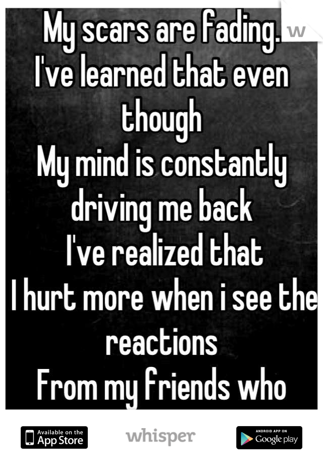 My scars are fading. I've learned that even though My mind is constantly driving me back  I've realized that   I hurt more when i see the reactions  From my friends who notice..